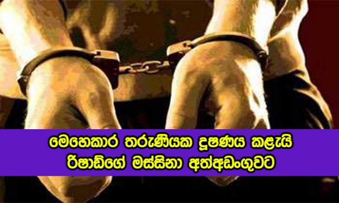 Arrested - තරුණියක දූෂණය කළැයි රිෂාඩ්ගේ මස්සිනා අත්අඩංගුවට